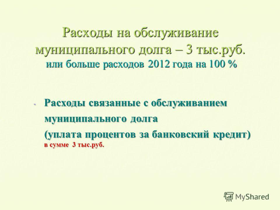 Расходы на обслуживание муниципального долга – 3 тыс.руб. или больше расходов 2012 года на 100 % - Расходы связанные с обслуживанием муниципального долга муниципального долга (уплата процентов за банковский кредит) в сумме 3 тыс.руб. (уплата проценто