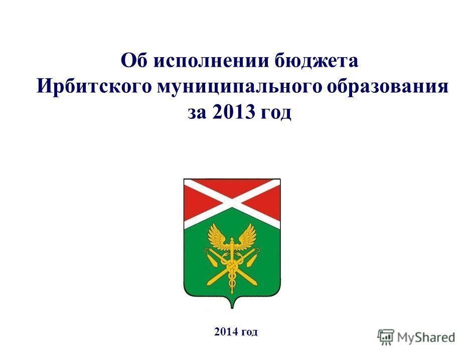 Об исполнении бюджета Ирбитского муниципального образования за 2013 год 2014 год