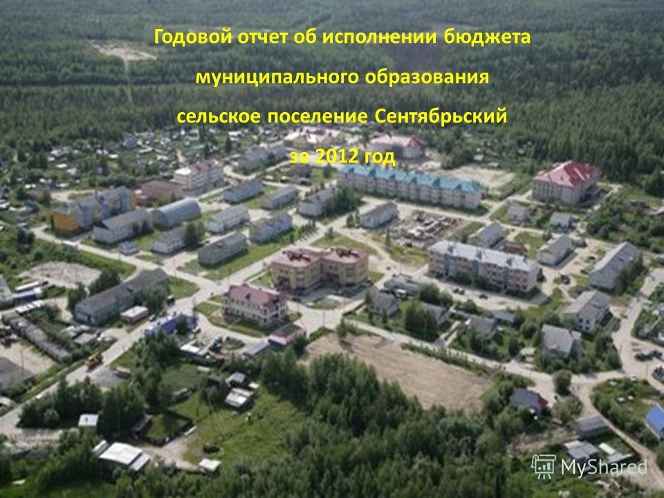 Годовой отчет об исполнении бюджета муниципального образования сельское поселение Сентябрьский за 2012 год