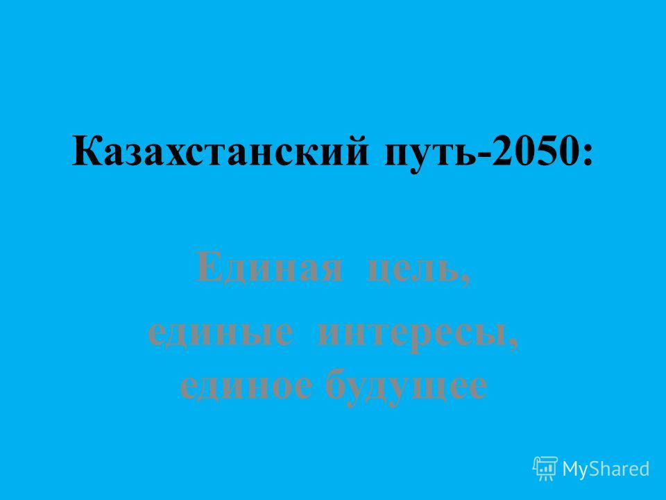 Казахстанский путь-2050: Единая цель, единые интересы, единое будущее
