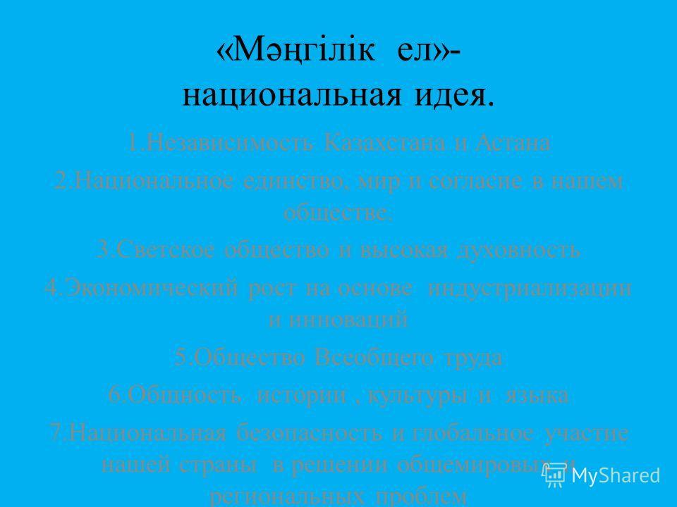 «Мәңгілік ел»- национальная идея. 1.Независимость Казахстана и Астана 2.Национальное единство, мир и согласие в нашем обществе. 3.Светское общество и высокая духовность 4.Экономический рост на основе индустриализации и инноваций 5.Общество Всеобщего