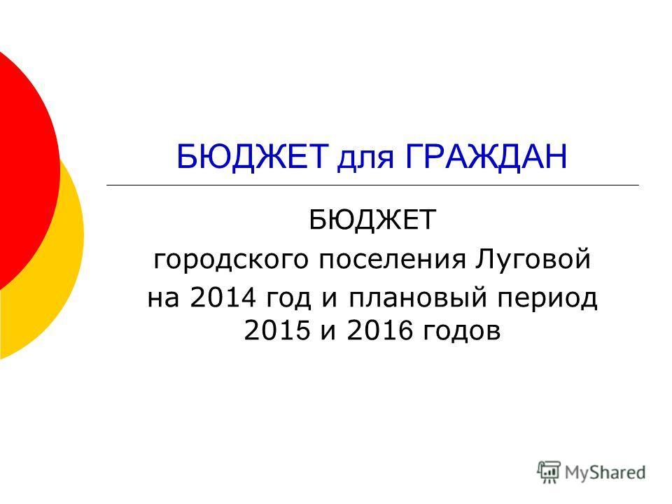 БЮДЖЕТ для ГРАЖДАН БЮДЖЕТ городского поселения Луговой на 201 4 год и плановый период 201 5 и 201 6 годов