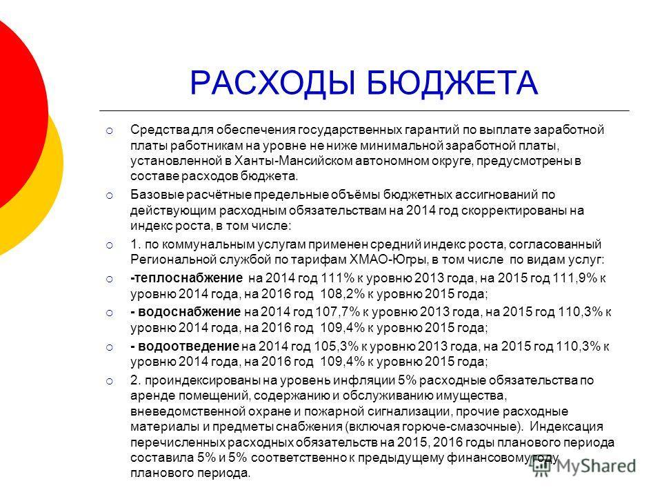 РАСХОДЫ БЮДЖЕТА Средства для обеспечения государственных гарантий по выплате заработной платы работникам на уровне не ниже минимальной заработной платы, установленной в Ханты-Мансийском автономном округе, предусмотрены в составе расходов бюджета. Баз