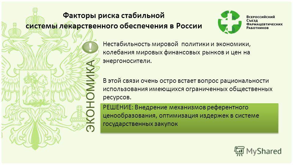 Факторы риска стабильной системы лекарственного обеспечения в России Нестабильность мировой политики и экономики, колебания мировых финансовых рынков и цен на энергоносители. В этой связи очень остро встает вопрос рациональности использования имеющих