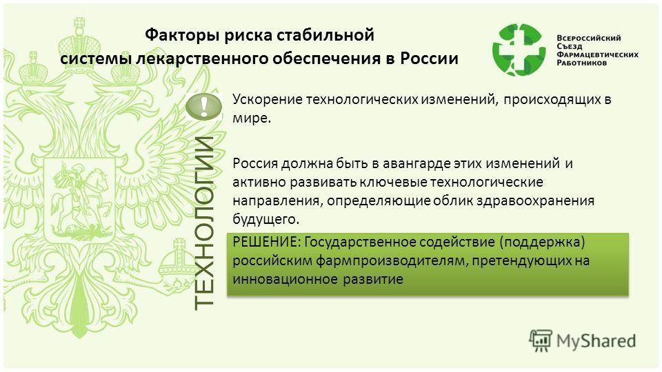 Факторы риска стабильной системы лекарственного обеспечения в России Ускорение технологических изменений, происходящих в мире. Россия должна быть в авангарде этих изменений и активно развивать ключевые технологические направления, определяющие облик