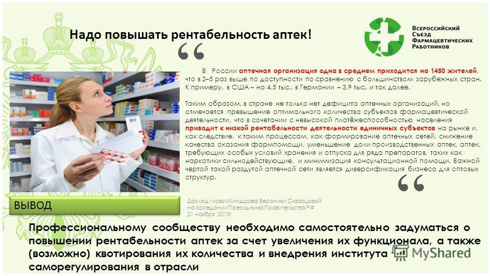 Надо повышать рентабельность аптек! В России аптечная организация одна в среднем приходится на 1450 жителей, что в 2–5 раз выше по доступности по сравнению с большинством зарубежных стран. К примеру, в США – на 4,5 тыс., в Германии – 3,9 тыс. и так д