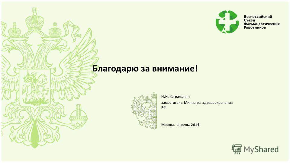 Благодарю за внимание! И.Н. Каграманян заместитель Министра здравоохранения РФ Москва, апрель, 2014