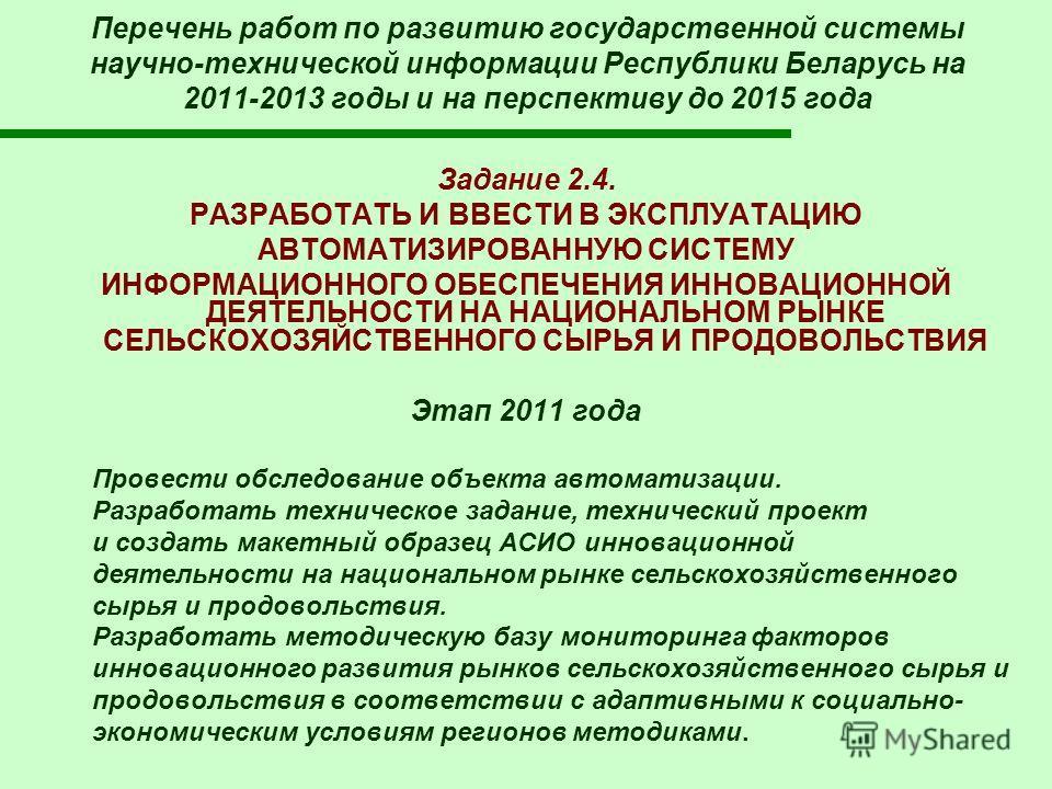 Перечень работ по развитию государственной системы научно-технической информации Республики Беларусь на 2011-2013 годы и на перспективу до 2015 года Задание 2.4. РАЗРАБОТАТЬ И ВВЕСТИ В ЭКСПЛУАТАЦИЮ АВТОМАТИЗИРОВАННУЮ СИСТЕМУ ИНФОРМАЦИОННОГО ОБЕСПЕЧЕН