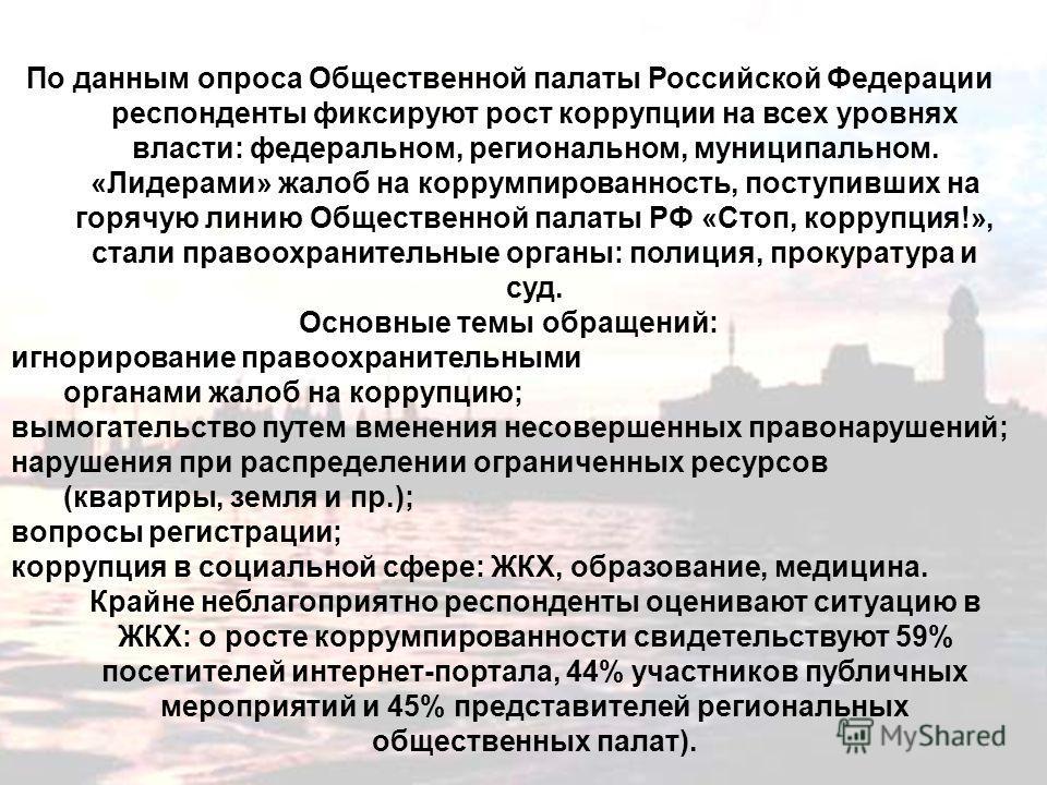 По данным опроса Общественной палаты Российской Федерации респонденты фиксируют рост коррупции на всех уровнях власти: федеральном, региональном, муниципальном. «Лидерами» жалоб на коррумпированность, поступивших на горячую линию Общественной палаты