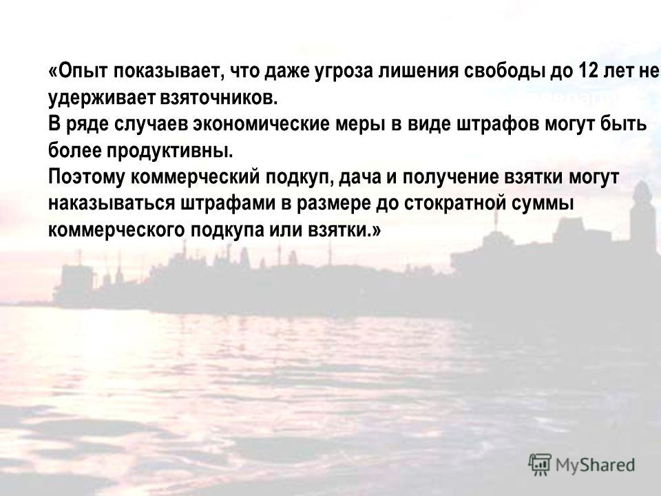 Послание Президента России Дмитрия Медведева Федеральному Собранию Российской Федерации 30 ноября 2010 года «Опыт показывает, что даже угроза лишения свободы до 12 лет не удерживает взяточников. В ряде случаев экономические меры в виде штрафов могут