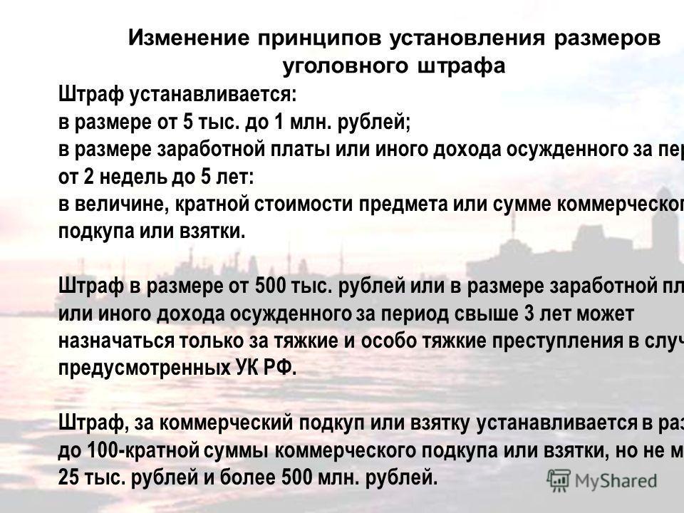 Изменение принципов установления размеров уголовного штрафа Штраф устанавливается: в размере от 5 тыс. до 1 млн. рублей; в размере заработной платы или иного дохода осужденного за период от 2 недель до 5 лет: в величине, кратной стоимости предмета ил