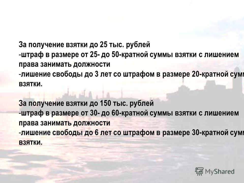 Санкции за получение взятки За получение взятки до 25 тыс. рублей - штраф в размере от 25- до 50-кратной суммы взятки с лишением права занимать должности - лишение свободы до 3 лет со штрафом в размере 20-кратной суммы взятки. За получение взятки до