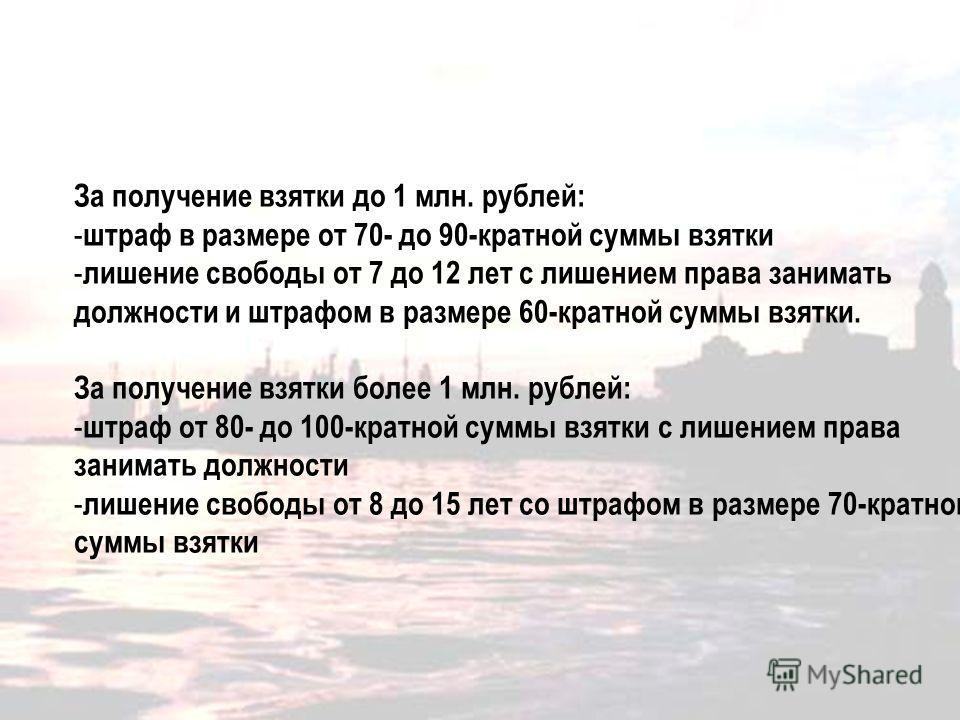 За получение взятки до 1 млн. рублей: - штраф в размере от 70- до 90-кратной суммы взятки - лишение свободы от 7 до 12 лет с лишением права занимать должности и штрафом в размере 60-кратной суммы взятки. За получение взятки более 1 млн. рублей: - штр