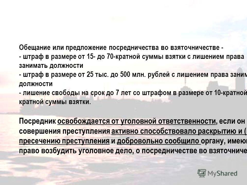 Обещание или предложение посредничества во взяточничестве - - штраф в размере от 15- до 70-кратной суммы взятки с лишением права занимать должности - штраф в размере от 25 тыс. до 500 млн. рублей с лишением права занимать должности - лишение свободы