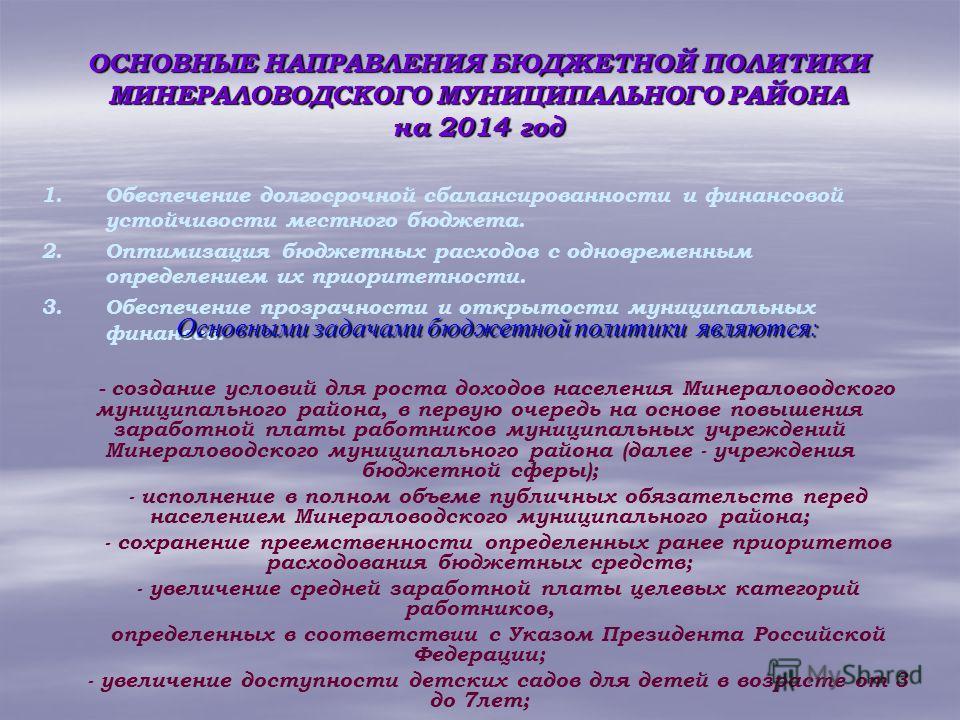 ОСНОВНЫЕ НАПРАВЛЕНИЯ БЮДЖЕТНОЙ ПОЛИТИКИ МИНЕРАЛОВОДСКОГО МУНИЦИПАЛЬНОГО РАЙОНА на 2014 год 1. 1.Обеспечение долгосрочной сбалансированности и финансовой устойчивости местного бюджета. 2. 2.Оптимизация бюджетных расходов с одновременным определением и