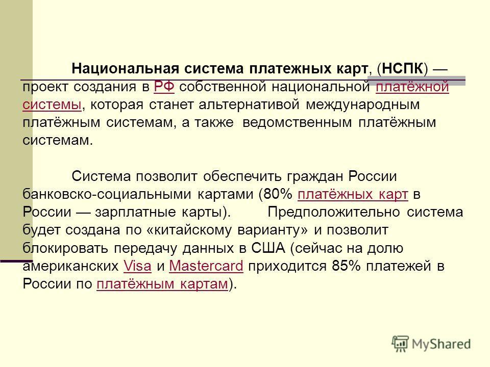 Национальная система платежных карт, (НСПК) проект создания в РФ собственной национальной платёжной системы, которая станет альтернативой международным платёжным системам, а также ведомственным платёжным системам.РФплатёжной системы Система позволит