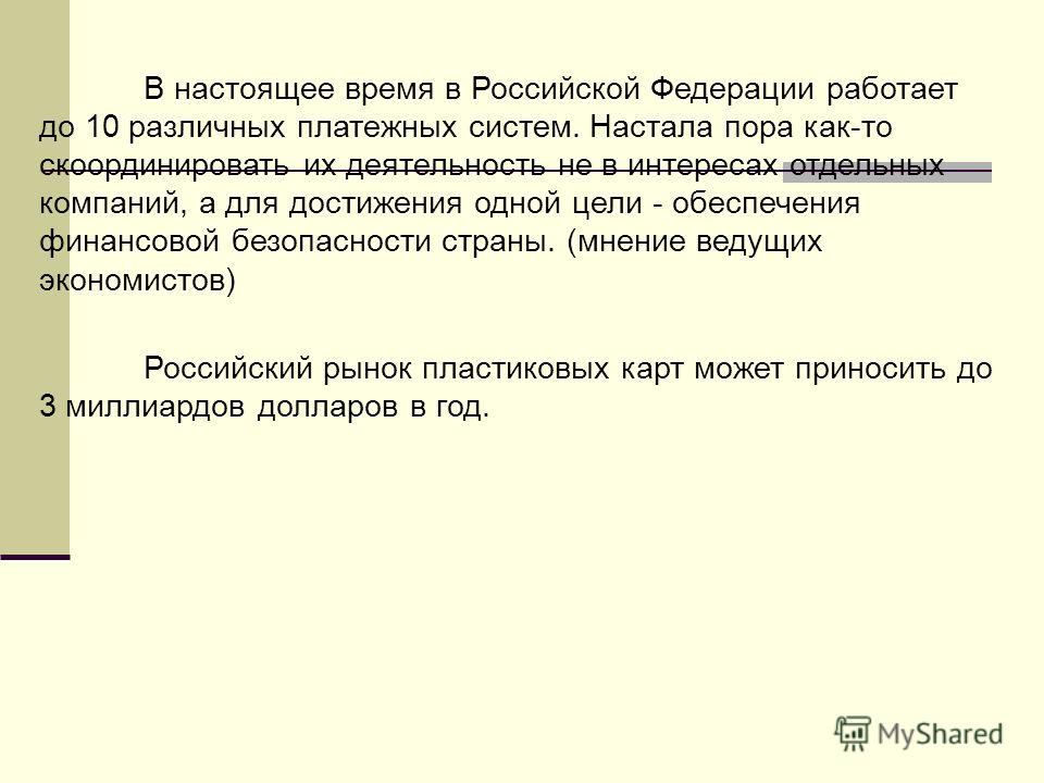 В настоящее время в Российской Федерации работает до 10 различных платежных систем. Настала пора как-то скоординировать их деятельность не в интересах отдельных компаний, а для достижения одной цели - обеспечения финансовой безопасности страны. (мнен