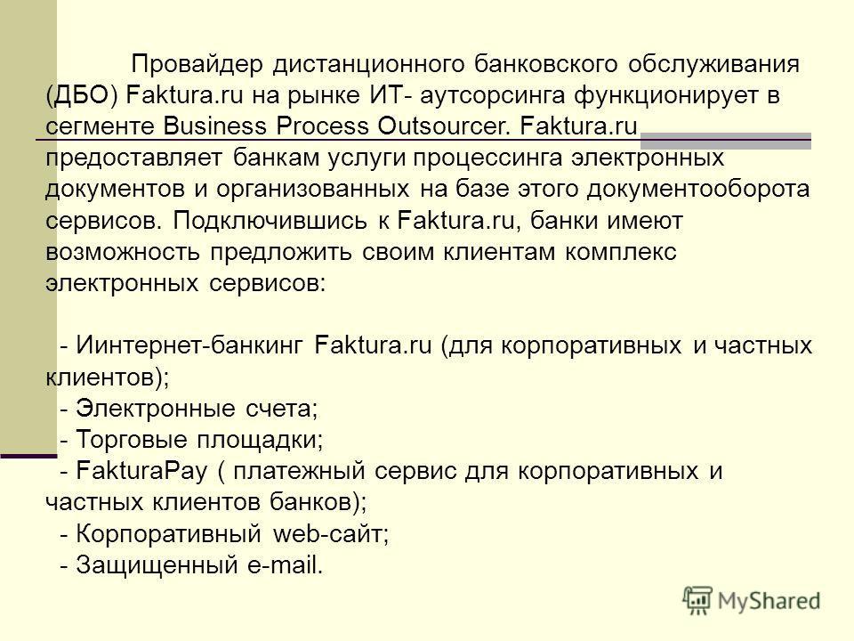Провайдер дистанционного банковского обслуживания (ДБО) Faktura.ru на рынке ИТ- аутсорсинга функционирует в сегменте Business Process Outsourcer. Faktura.ru предоставляет банкам услуги процессинга электронных документов и организованных на базе этого