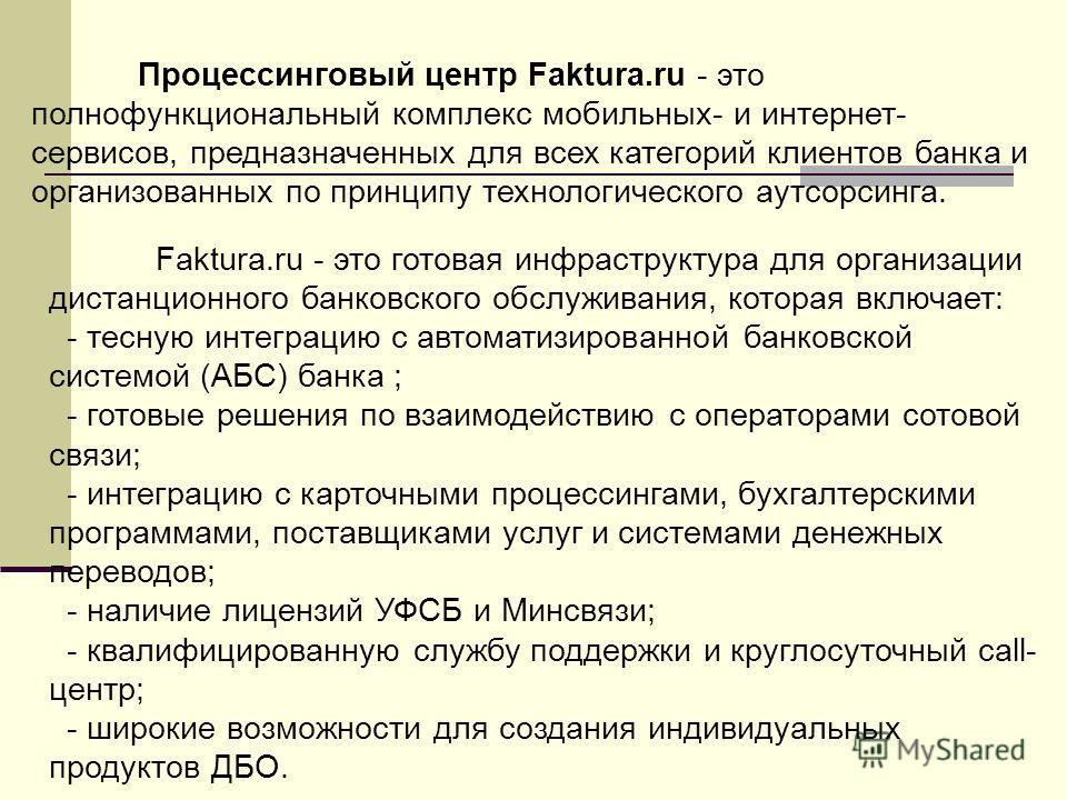 Процессинговый центр Faktura.ru - это полнофункциональный комплекс мобильных- и интернет- сервисов, предназначенных для всех категорий клиентов банка и организованных по принципу технологического аутсорсинга. Faktura.ru - это готовая инфраструктура д