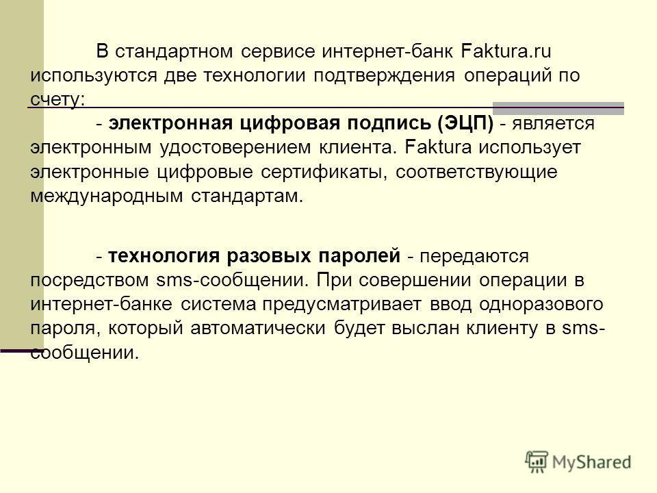 В стандартном сервисе интернет-банк Faktura.ru используются две технологии подтверждения операций по счету: - электронная цифровая подпись (ЭЦП) - является электронным удостоверением клиента. Faktura использует электронные цифровые сертификаты, соотв