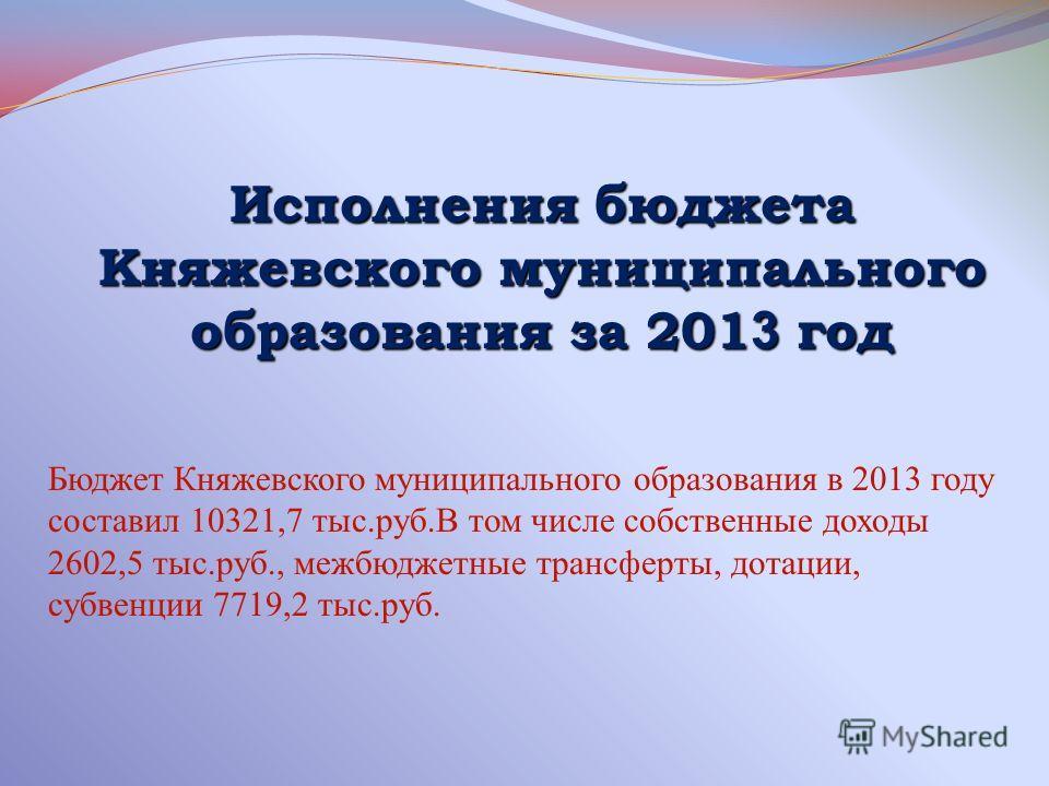 Исполнения бюджета Княжевского муниципального образования за 201 3 год Бюджет Княжевского муниципального образования в 2013 году составил 10321,7 тыс.руб.В том числе собственные доходы 2602,5 тыс.руб., межбюджетные трансферты, дотации, субвенции 7719