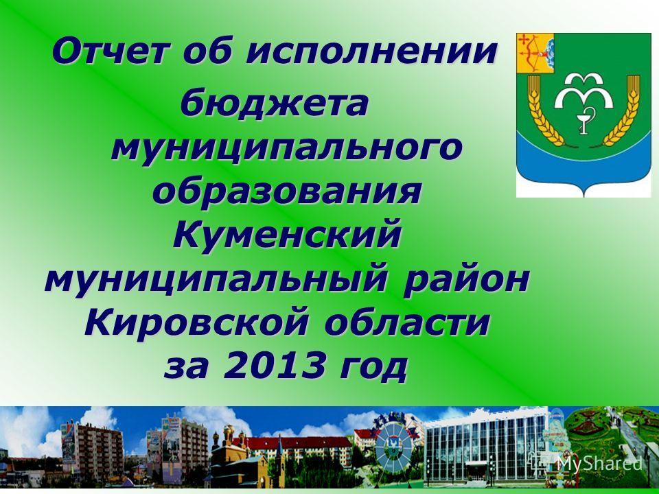Отчет об исполнении бюджета муниципального образования Куменский муниципальный район Кировской области за 2013 год