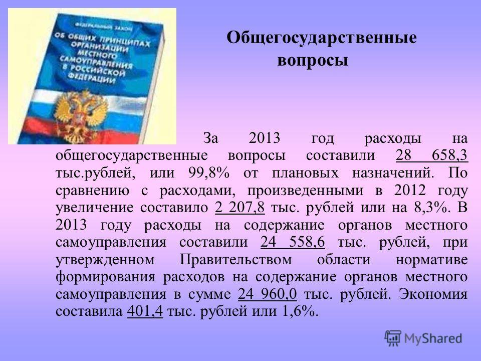 Общегосударственные вопросы За 2013 год расходы на общегосударственные вопросы составили 28 658,3 тыс.рублей, или 99,8% от плановых назначений. По сравнению с расходами, произведенными в 2012 году увеличение составило 2 207,8 тыс. рублей или на 8,3%.