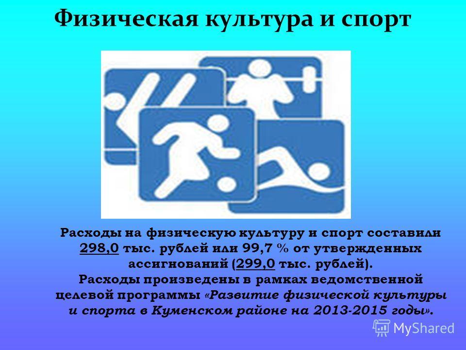 Физическая культура и спорт Расходы на физическую культуру и спорт составили 298,0 тыс. рублей или 99,7 % от утвержденных ассигнований (299,0 тыс. рублей). Расходы произведены в рамках ведомственной целевой программы «Развитие физической культуры и с