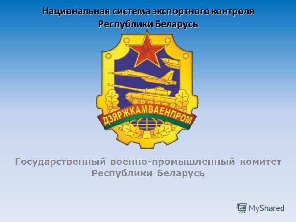 Национальная система экспортного контроля Республики Беларусь Государственный военно-промышленный комитет Республики Беларусь
