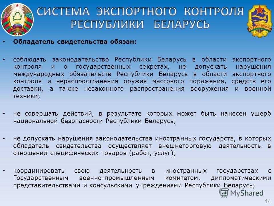 14 Обладатель свидетельства обязан: соблюдать законодательство Республики Беларусь в области экспортного контроля и о государственных секретах, не допускать нарушения международных обязательств Республики Беларусь в области экспортного контроля и нер