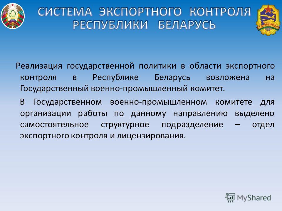 Реализация государственной политики в области экспортного контроля в Республике Беларусь возложена на Государственный военно-промышленный комитет. В Государственном военно-промышленном комитете для организации работы по данному направлению выделено с