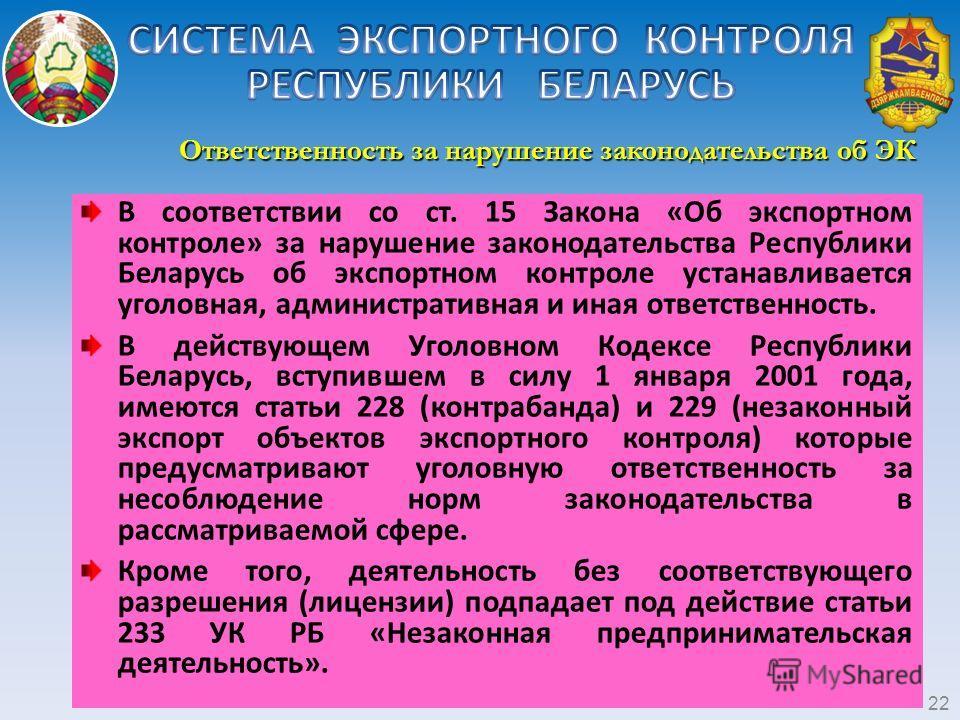 Ответственность за нарушение законодательства об ЭК 22 В соответствии со ст. 15 Закона «Об экспортном контроле» за нарушение законодательства Республики Беларусь об экспортном контроле устанавливается уголовная, административная и иная ответственност