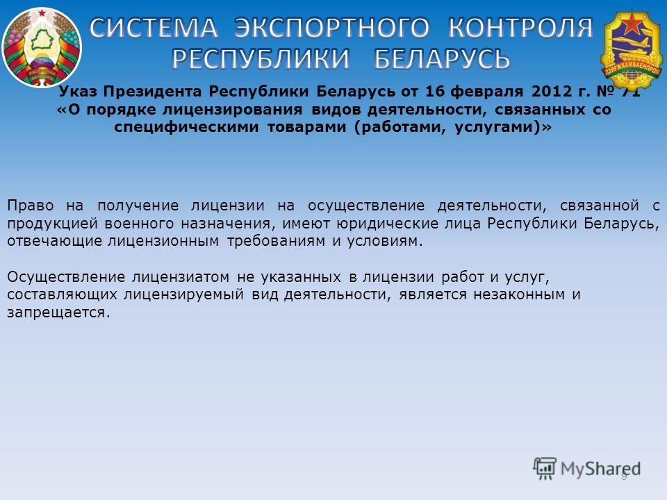 9 Указ Президента Республики Беларусь от 16 февраля 2012 г. 71 «О порядке лицензирования видов деятельности, связанных со специфическими товарами (работами, услугами)» Право на получение лицензии на осуществление деятельности, связанной с продукцией