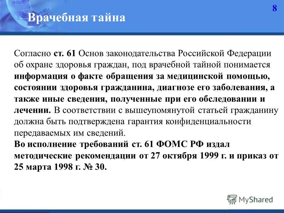 8 Врачебная тайна Согласно ст. 61 Основ законодательства Российской Федерации об охране здоровья граждан, под врачебной тайной понимается информация о факте обращения за медицинской помощью, состоянии здоровья гражданина, диагнозе его заболевания, а
