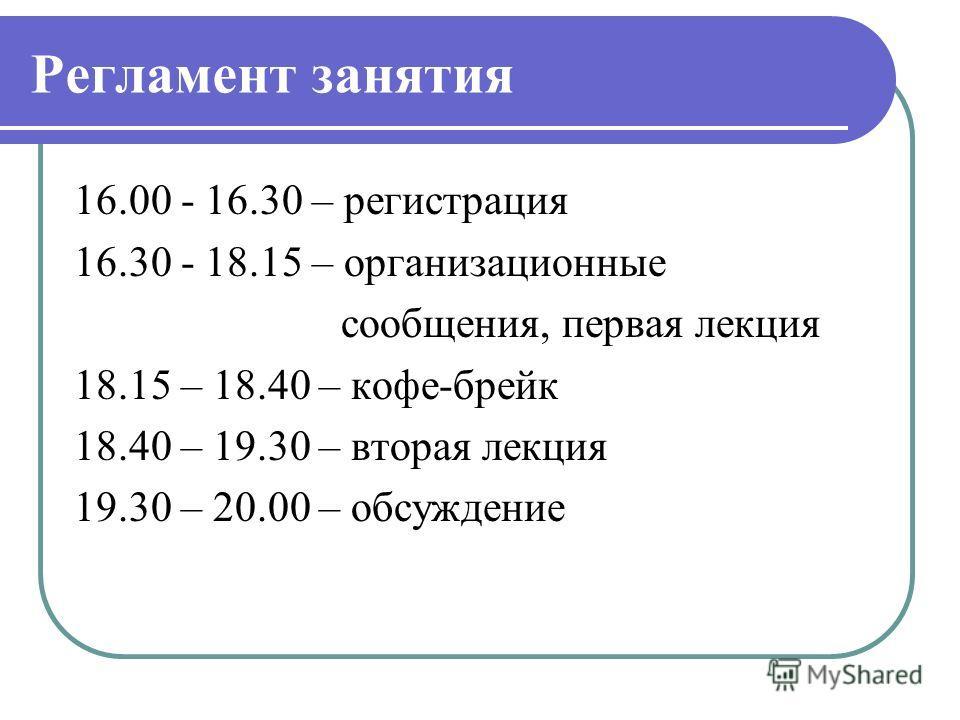 Регламент занятия 16.00 - 16.30 – регистрация 16.30 - 18.15 – организационные сообщения, первая лекция 18.15 – 18.40 – кофе-брейк 18.40 – 19.30 – вторая лекция 19.30 – 20.00 – обсуждение
