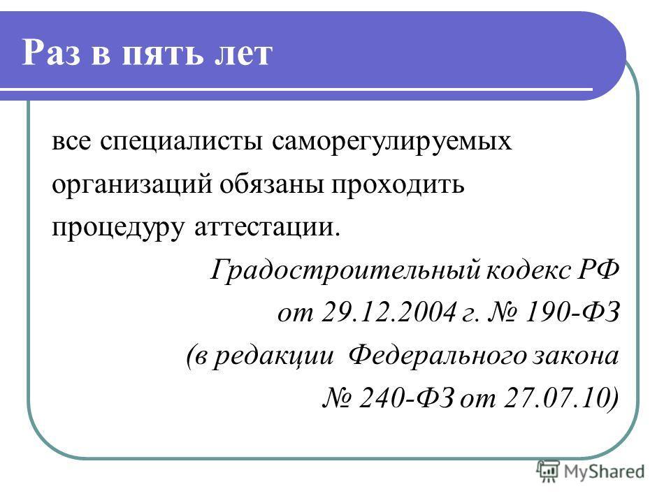Раз в пять лет все специалисты саморегулируемых организаций обязаны проходить процедуру аттестации. Градостроительный кодекс РФ от 29.12.2004 г. 190-ФЗ (в редакции Федерального закона 240-ФЗ от 27.07.10)