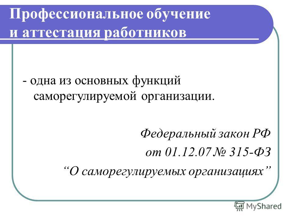 Профессиональное обучение и аттестация работников - одна из основных функций саморегулируемой организации. Федеральный закон РФ от 01.12.07 315-ФЗ О саморегулируемых организациях