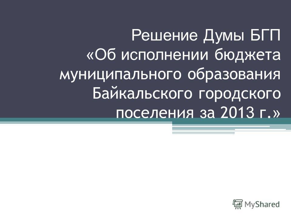Решение Думы БГП «Об исполнении бюджет а муниципального образования Байкальского городского поселения з а 201 3 г. »