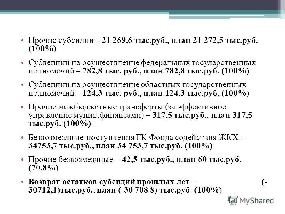 Прочие субсидии – 21 269,6 тыс.руб., план 21 272,5 тыс.руб. (100%). Субвенции на осуществление федеральных государственных полномочий – 782,8 тыс. руб., план 782,8 тыс.руб. (100%) Субвенции на осуществление областных государственных полномочий – 124,