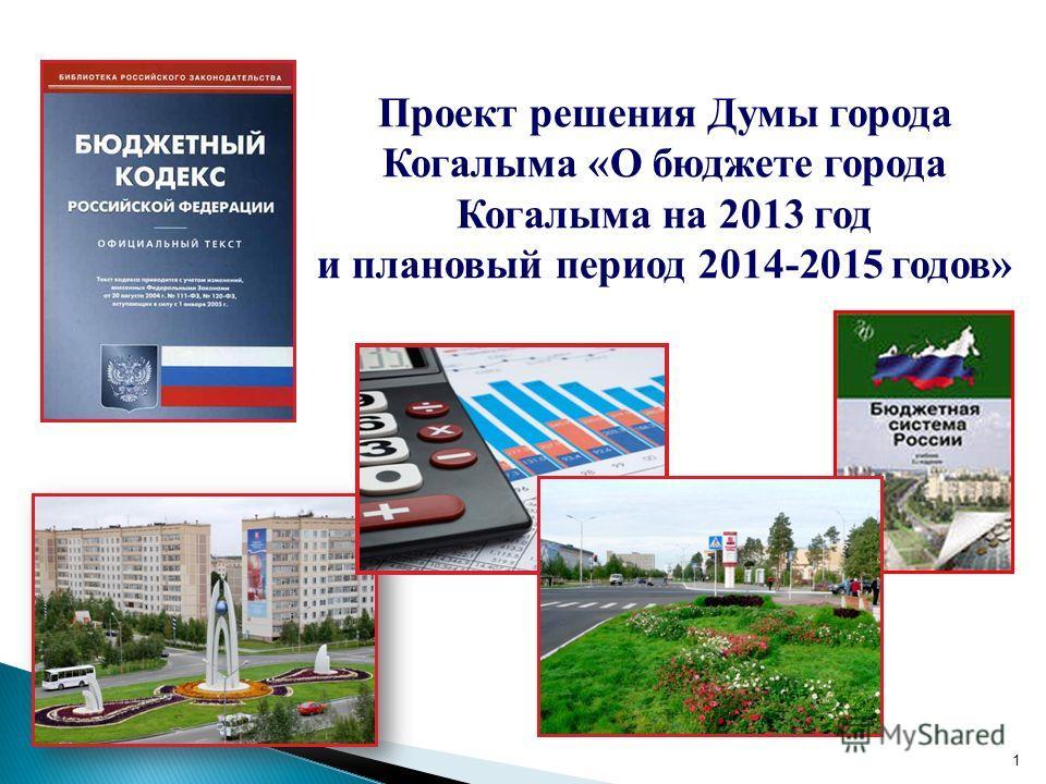 1 Проект решения Думы города Когалыма «О бюджете города Когалыма на 2013 год и плановый период 2014-2015 годов»