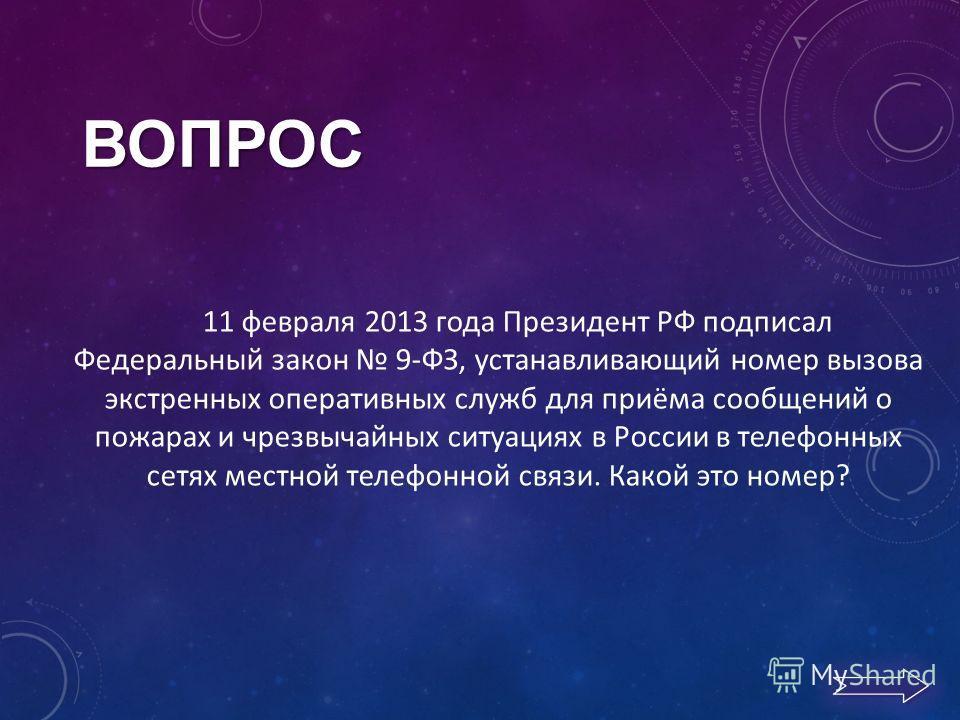 11 февраля 2013 года Президент РФ подписал Федеральный закон 9-ФЗ, устанавливающий номер вызова экстренных оперативных служб для приёма сообщений о пожарах и чрезвычайных ситуациях в России в телефонных сетях местной телефонной связи. Какой это номер