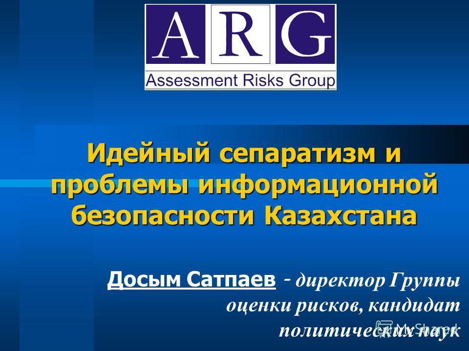 Идейный сепаратизм и проблемы информационной безопасности Казахстана Досым Сатпаев - директор Группы оценки рисков, кандидат политических наук