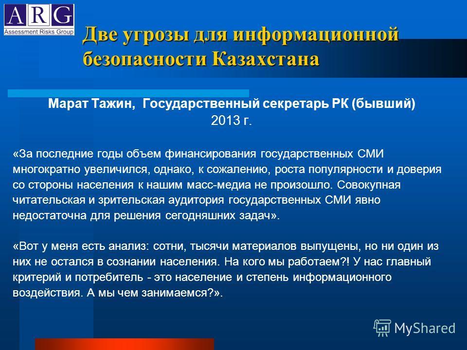 Две угрозы для информационной безопасности Казахстана Марат Тажин, Государственный секретарь РК (бывший) 2013 г. «За последние годы объем финансирования государственных СМИ многократно увеличился, однако, к сожалению, роста популярности и доверия со