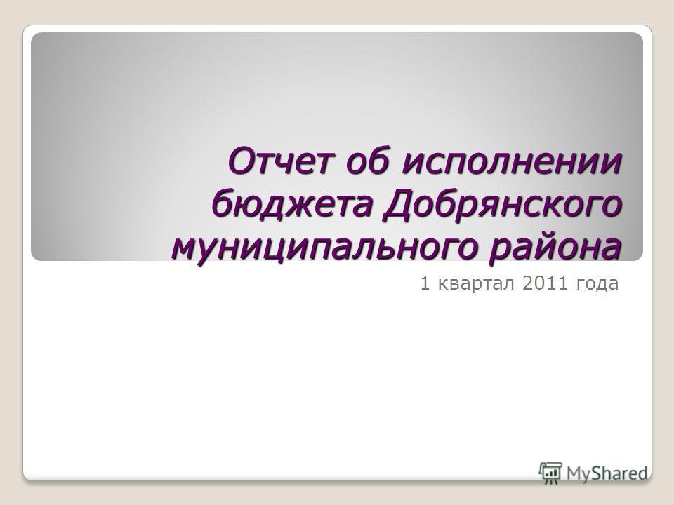 Отчет об исполнении бюджета Добрянского муниципального района 1 квартал 2011 года