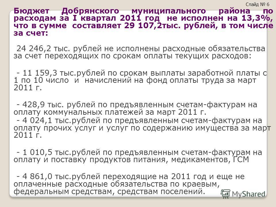 Бюджет Добрянского муниципального района по расходам за I квартал 2011 год не исполнен на 13,3%, что в сумме составляет 29 107,2тыс. рублей, в том числе за счет: 24 246,2 тыс. рублей не исполнены расходные обязательства за счет переходящих по срокам