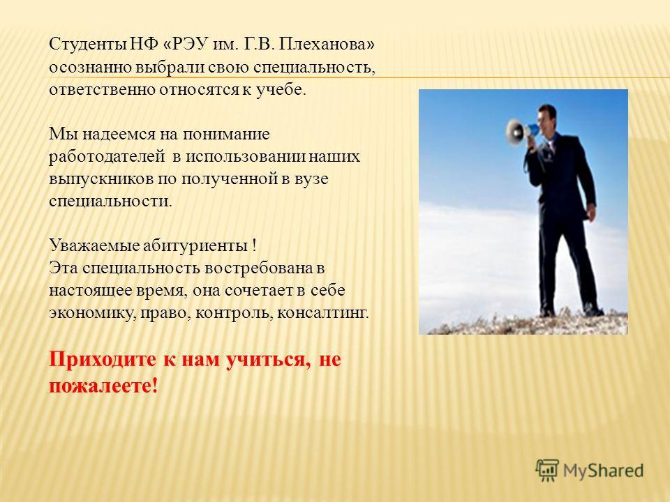 Студенты НФ « РЭУ им. Г.В. Плеханова » осознанно выбрали свою специальность, ответственно относятся к учебе. Мы надеемся на понимание работодателей в использовании наших выпускников по полученной в вузе специальности. Уважаемые абитуриенты ! Эта спец