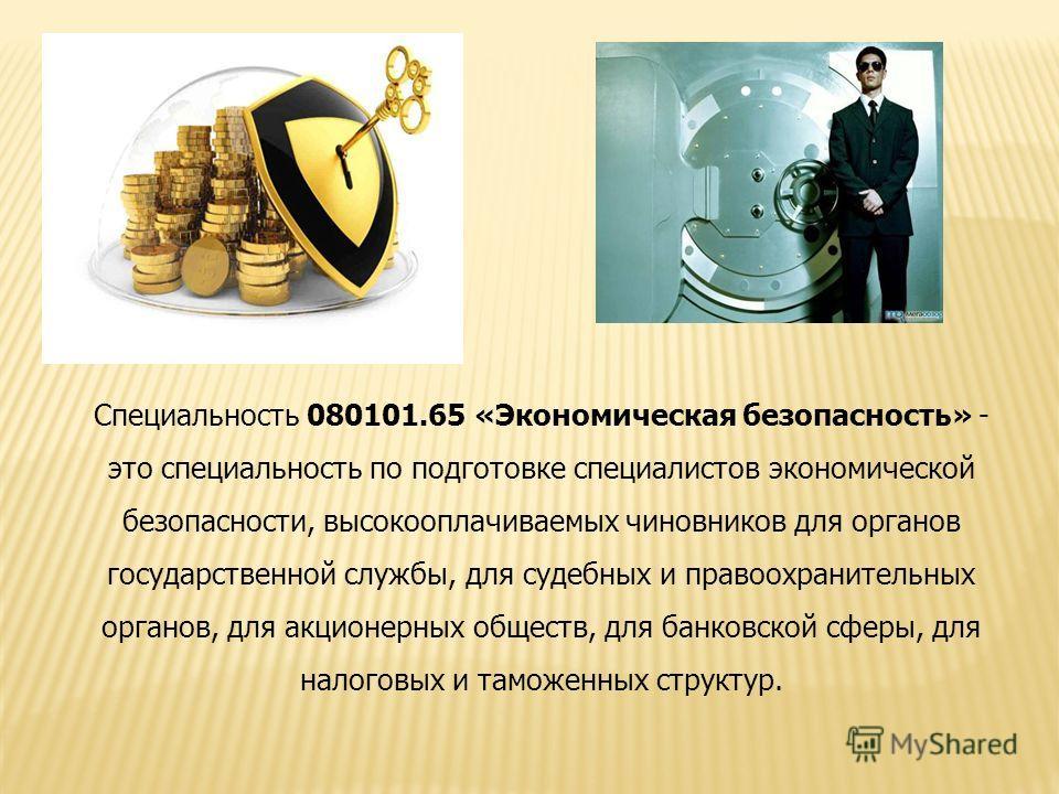 Специальность 080101.65 «Экономическая безопасность» - это специальность по подготовке специалистов экономической безопасности, высокооплачиваемых чиновников для органов государственной службы, для судебных и правоохранительных органов, для акционерн
