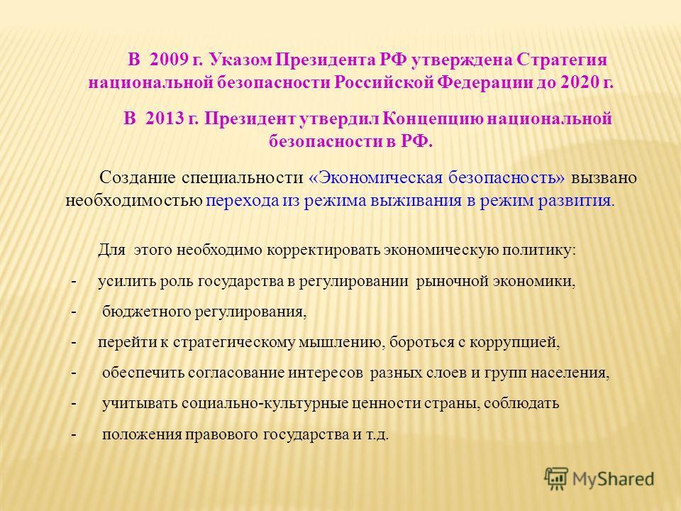 В 2009 г. Указом Президента РФ утверждена Стратегия национальной безопасности Российской Федерации до 2020 г. В 2013 г. Президент утвердил Концепцию национальной безопасности в РФ. Создание специальности «Экономическая безопасность» вызвано необходим