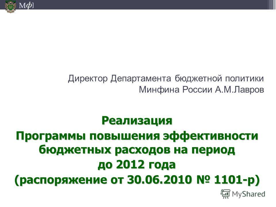 М ] ф Директор Департамента бюджетной политики Минфина России А.М.Лавров Реализация Программы повышения эффективности бюджетных расходов на период до 2012 года (распоряжение от 30.06.2010 1101-р)