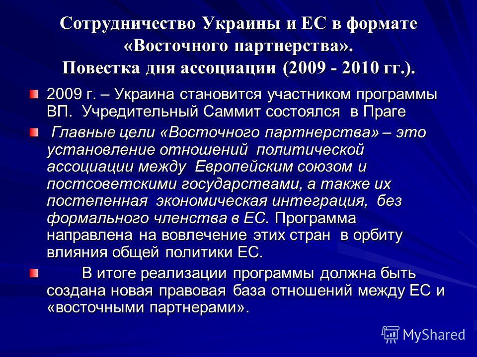 Сотрудничество Украины и ЕС в формате «Восточного партнерства». Повестка дня ассоциации (2009 - 2010 гг.). 2009 г. – Украина становится участником программы ВП. Учредительный Саммит состоялся в Праге Главные цели «Восточного партнерства» – это устано